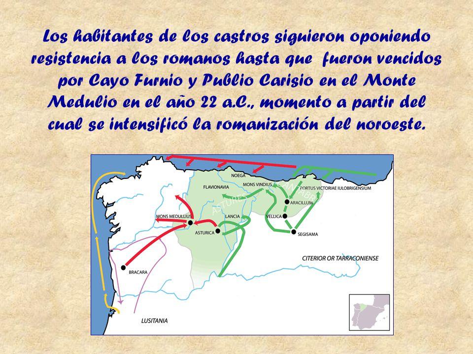 Los habitantes de los castros siguieron oponiendo resistencia a los romanos hasta que fueron vencidos por Cayo Furnio y Publio Carisio en el Monte Medulio en el año 22 a.C., momento a partir del cual se intensificó la romanización del noroeste.