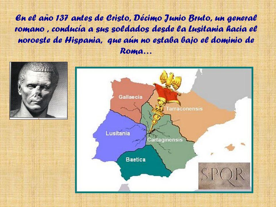 En el año 137 antes de Cristo, Décimo Junio Bruto, un general romano, conducía a sus soldados desde la Lusitania hacia el noroeste de Hispania, que aún no estaba bajo el dominio de Roma…