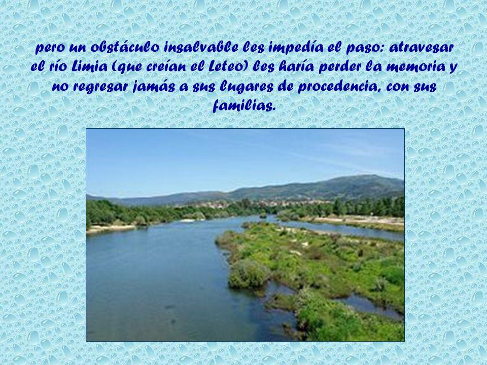 pero un obstáculo insalvable les impedía el paso: atravesar el río Limia (que creían el Leteo) les haría perder la memoria y no regresar jamás a sus lugares de procedencia, con sus familias.