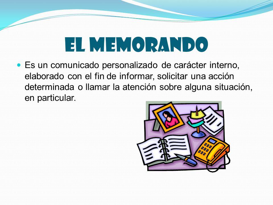 EL MEMORANDO Es un comunicado personalizado de carácter interno, elaborado con el fin de informar, solicitar una acción determinada o llamar la atención sobre alguna situación, en particular.