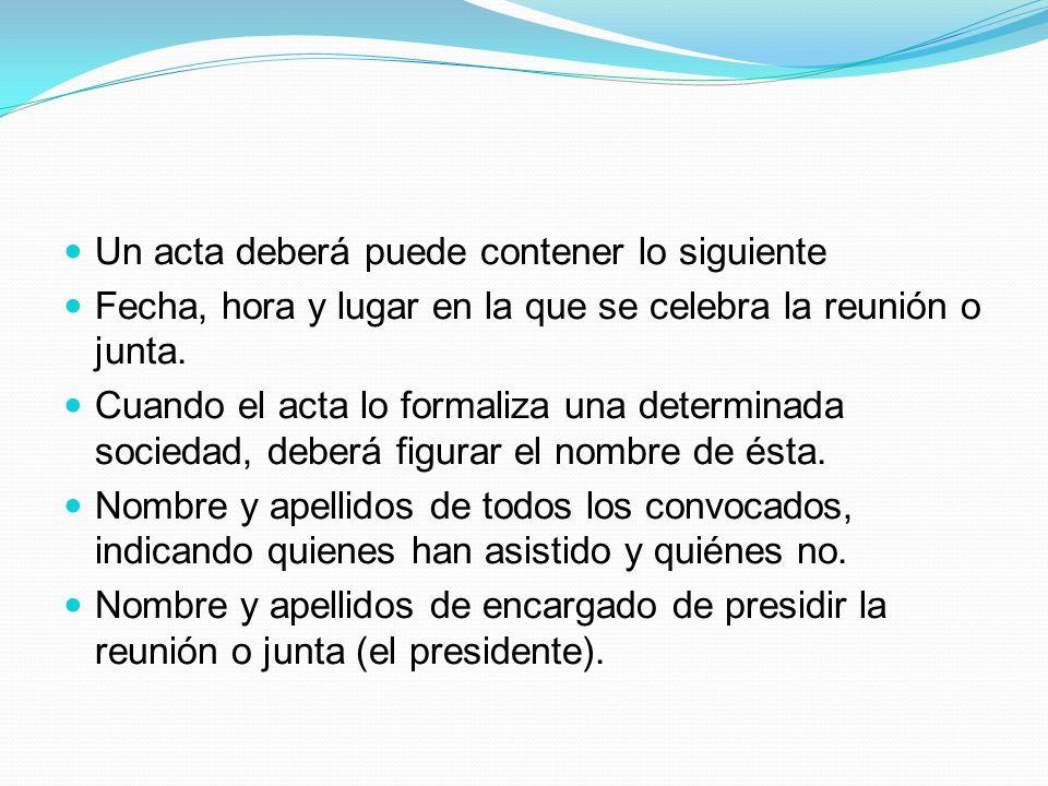 Un acta deberá puede contener lo siguiente Fecha, hora y lugar en la que se celebra la reunión o junta.