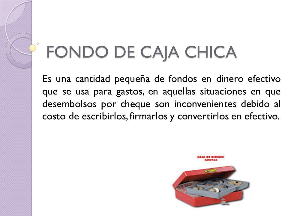 FONDO DE CAJA CHICA Es una cantidad pequeña de fondos en dinero efectivo que se usa para gastos, en aquellas situaciones en que desembolsos por cheque son inconvenientes debido al costo de escribirlos, firmarlos y convertirlos en efectivo.