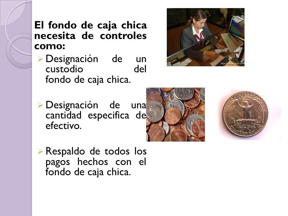 El fondo de caja chica necesita de controles como:  Designación de un custodio del fondo de caja chica.