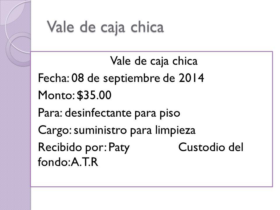 Vale de caja chica Fecha: 08 de septiembre de 2014 Monto: $35.00 Para: desinfectante para piso Cargo: suministro para limpieza Recibido por: Paty Custodio del fondo: A.T.R