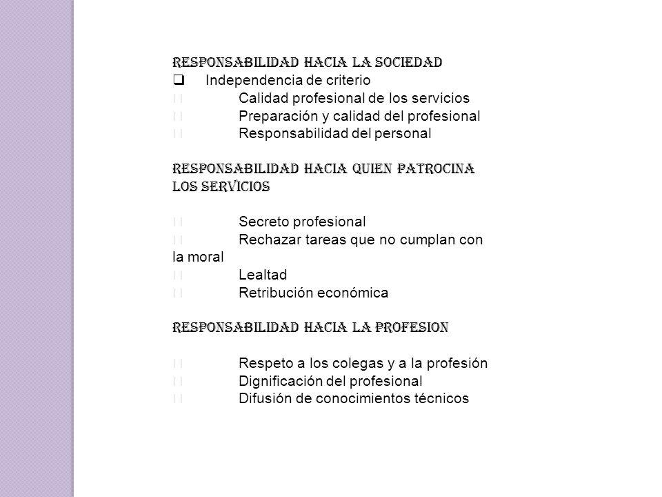 RESPONSABILIDAD HACIA LA SOCIEDAD  Independencia de criterio  Calidad profesional de los servicios  Preparación y calidad del profesional  Responsabilidad del personal RESPONSABILIDAD HACIA QUIEN PATROCINA LOS SERVICIOS  Secreto profesional  Rechazar tareas que no cumplan con la moral  Lealtad  Retribución económica RESPONSABILIDAD HACIA LA PROFESION  Respeto a los colegas y a la profesión  Dignificación del profesional  Difusión de conocimientos técnicos