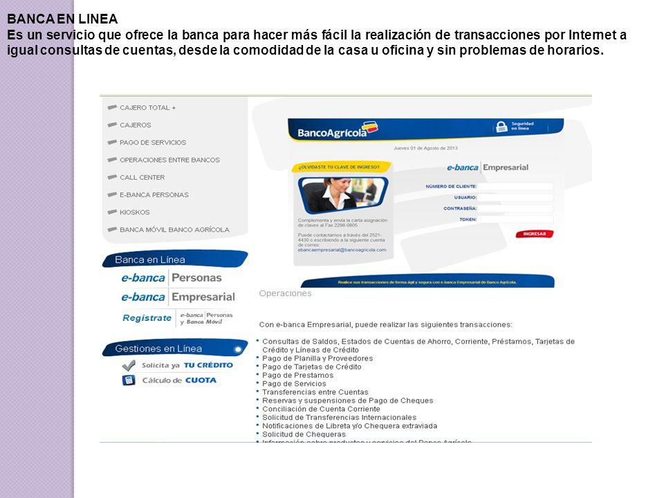 BANCA EN LINEA Es un servicio que ofrece la banca para hacer más fácil la realización de transacciones por Internet a igual consultas de cuentas, desde la comodidad de la casa u oficina y sin problemas de horarios.