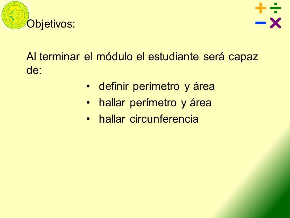Objetivos: Al terminar el módulo el estudiante será capaz de: definir perímetro y área hallar perímetro y área hallar circunferencia