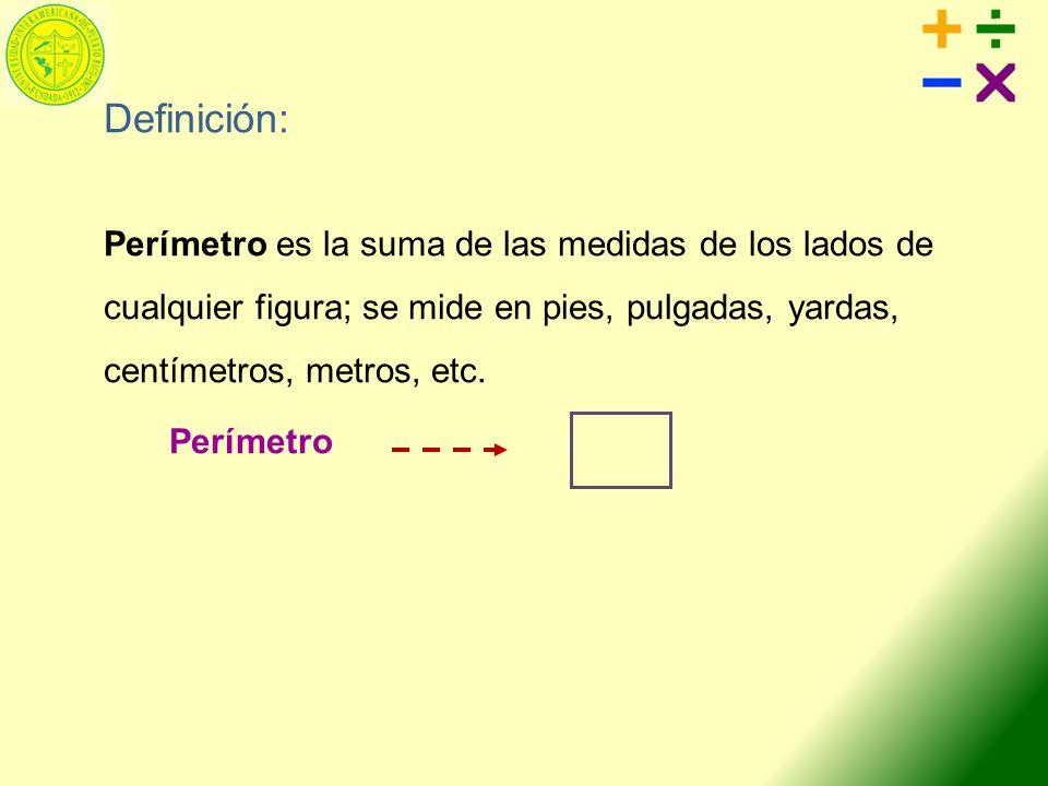 Definición: Perímetro es la suma de las medidas de los lados de cualquier figura; se mide en pies, pulgadas, yardas, centímetros, metros, etc. Perímet