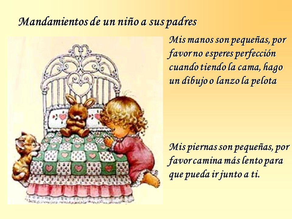 Mandamientos de un niño a sus padres Mis manos son pequeñas, por favor no esperes perfección cuando tiendo la cama, hago un dibujo o lanzo la pelota Mis piernas son pequeñas, por favor camina más lento para que pueda ir junto a ti.