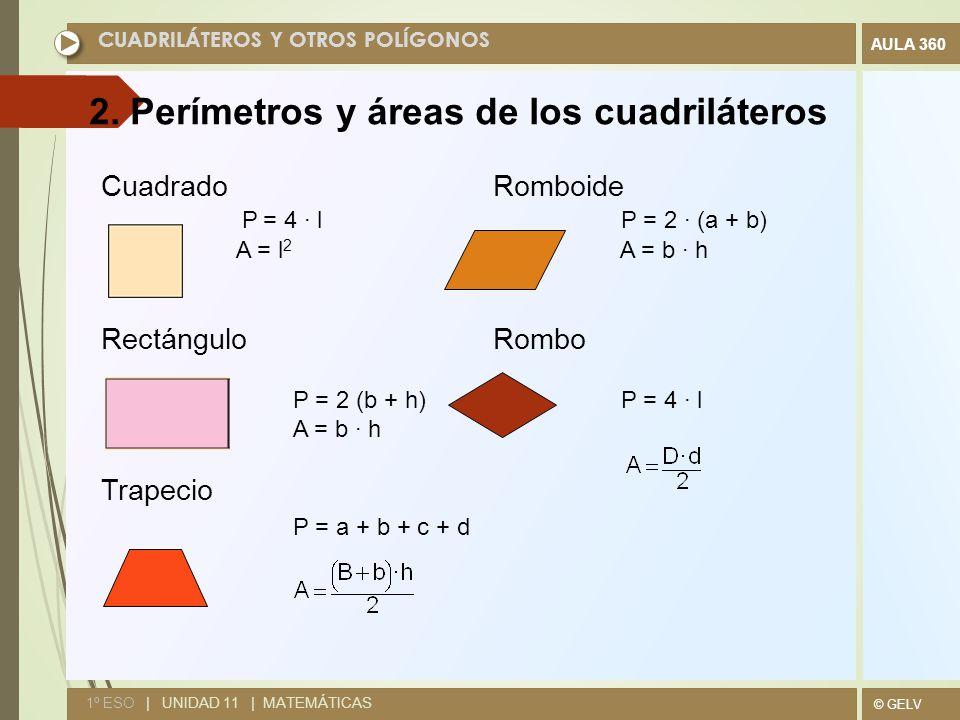 © GELV AULA 360 CUADRILÁTEROS Y OTROS POLÍGONOS 1º ESO | UNIDAD 11 | MATEMÁTICAS Cuadrado Romboide P = 4 · l P = 2 · (a + b) A = l 2 A = b · h Rectángulo Rombo P = 2 (b + h) P = 4 · l A = b · h Trapecio P = a + b + c + d 2.