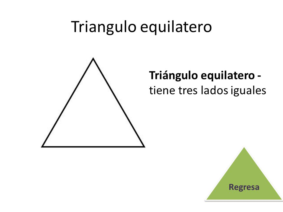Triangulo equilatero Triángulo equilatero - tiene tres lados iguales Regresa