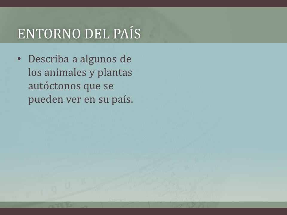 ENTORNO DEL PAÍSENTORNO DEL PAÍS Describa a algunos de los animales y plantas autóctonos que se pueden ver en su país.