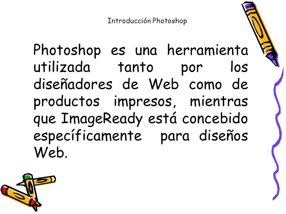 Introducción Photoshop Photoshop es una herramienta utilizada tanto por los diseñadores de Web como de productos impresos, mientras que ImageReady está concebido específicamente para diseños Web.