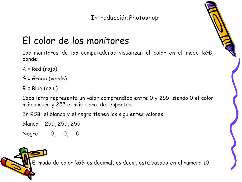 Introducción Photoshop El color de los monitores Los monitores de las computadoras visualizan el color en el modo RGB, donde: R = Red (rojo) G = Green (verde) B = Blue (azul) Cada letra representa un valor comprendido entre 0 y 255, siendo 0 el color más oscuro y 255 el más claro del espectro.