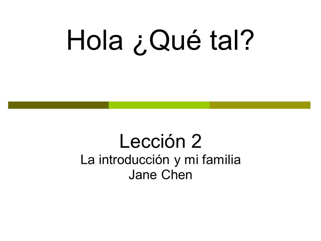 Hola ¿Qué tal? Lección 2 La introducción y mi familia Jane Chen