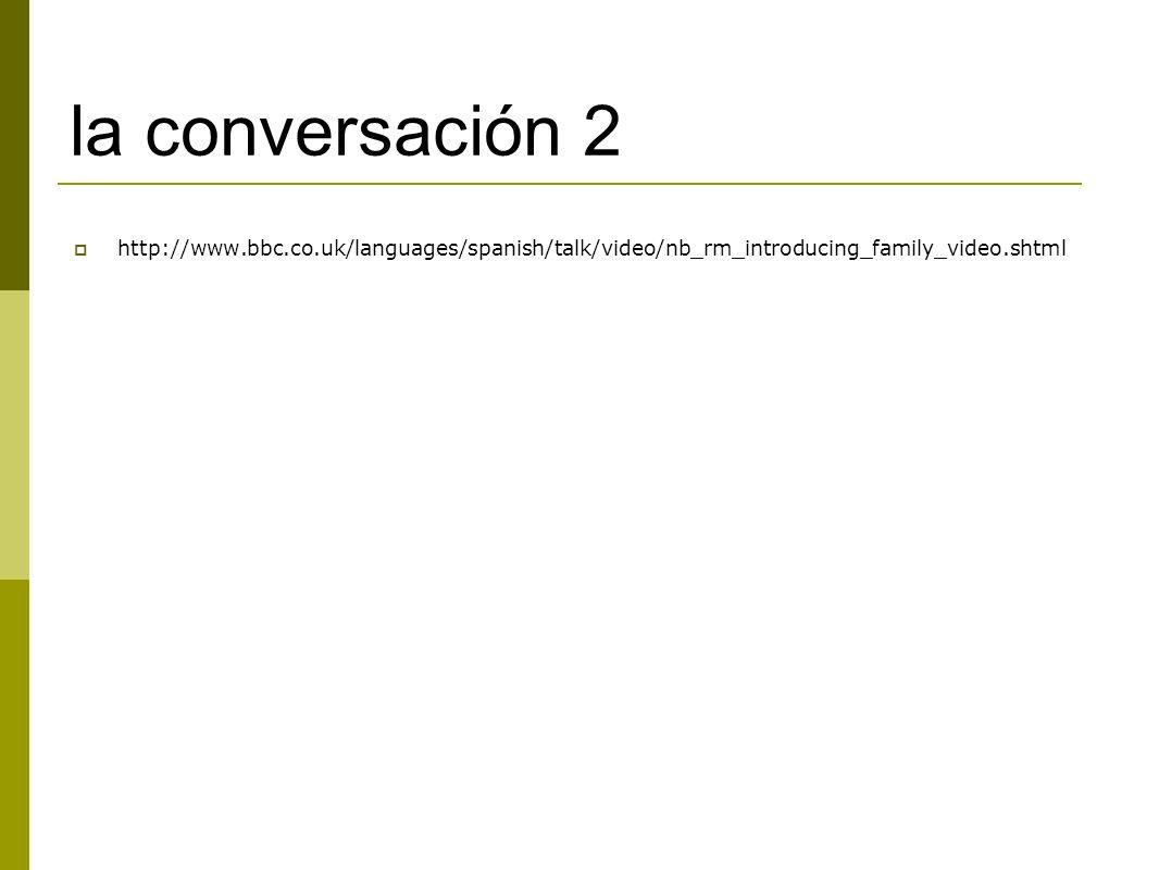la conversación 2  http://www.bbc.co.uk/languages/spanish/talk/video/nb_rm_introducing_family_video.shtml