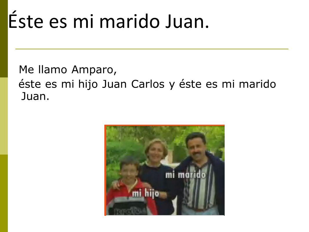 Éste es mi marido Juan. Me llamo Amparo, éste es mi hijo Juan Carlos y éste es mi marido Juan.