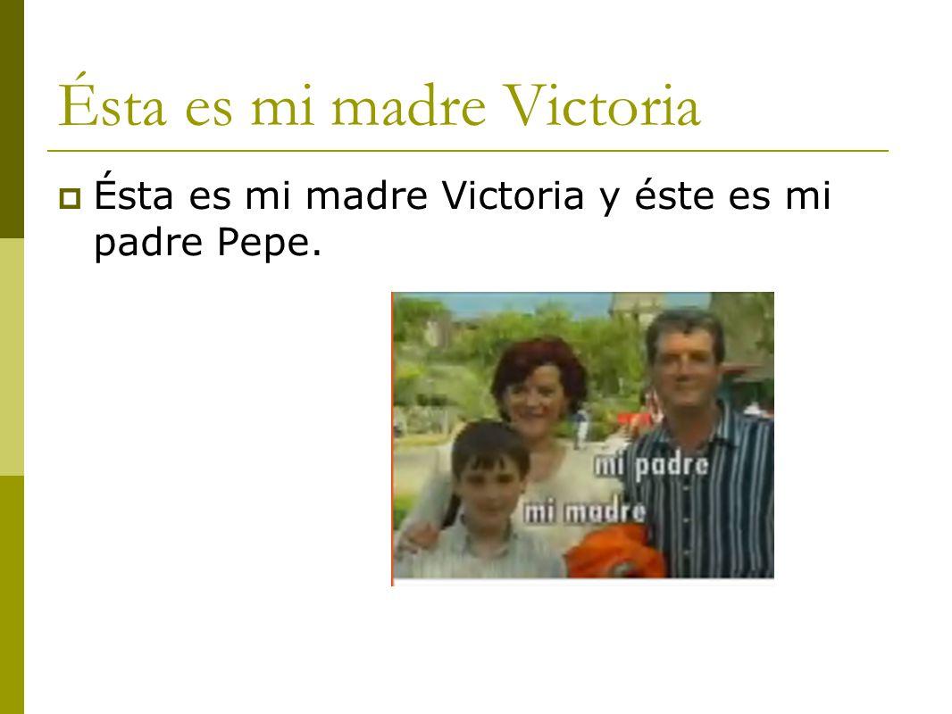 Ésta es mi madre Victoria  Ésta es mi madre Victoria y éste es mi padre Pepe.