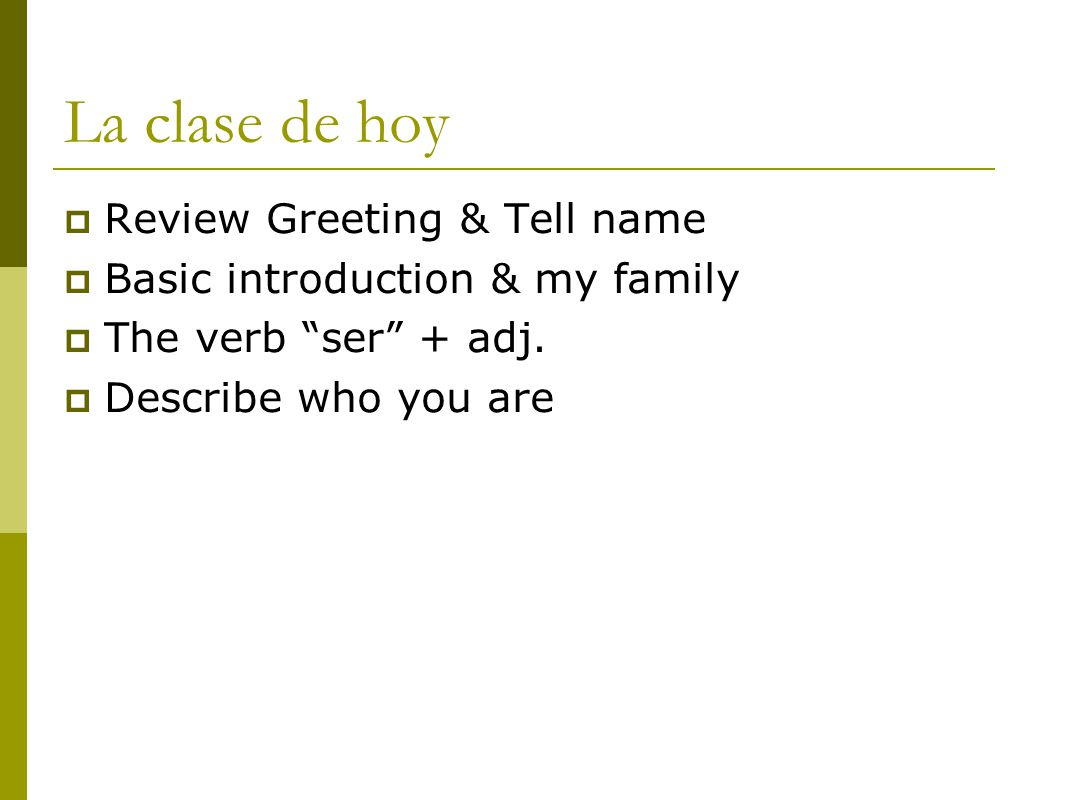 La clase de hoy  Review Greeting & Tell name  Basic introduction & my family  The verb ser + adj.