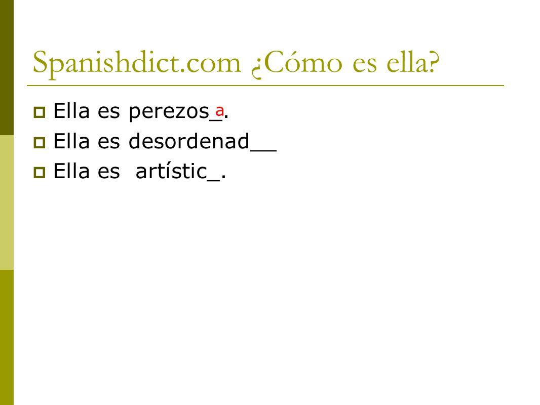 Spanishdict.com ¿Cómo es ella?  Ella es perezos_.  Ella es desordenad__  Ella es artístic_. a