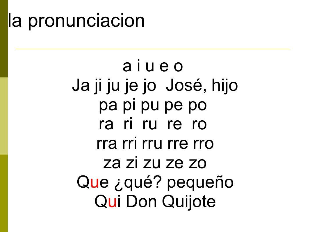 la pronunciacion a i u e o Ja ji ju je jo José, hijo pa pi pu pe po ra ri ru re ro rra rri rru rre rro za zi zu ze zo Que ¿qué.
