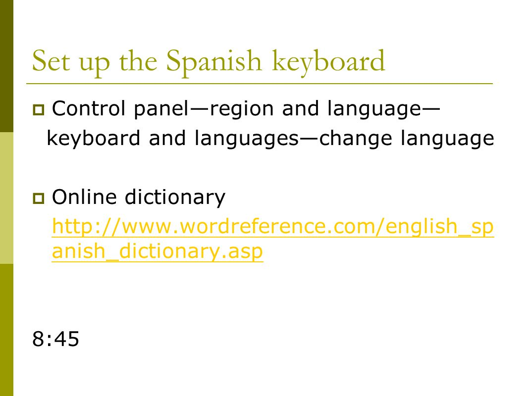 Set up the Spanish keyboard  Control panel—region and language— keyboard and languages—change language  Online dictionary http://www.wordreference.com/english_sp anish_dictionary.asp 8:45