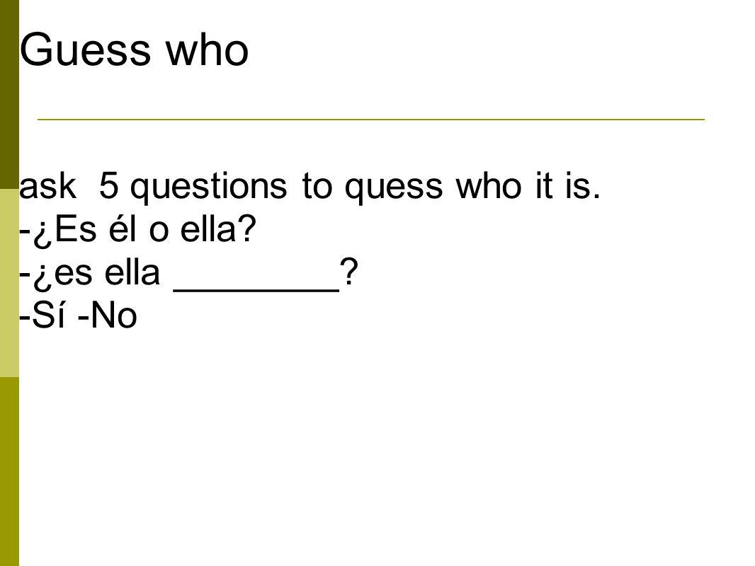 Guess who ask 5 questions to quess who it is. -¿Es él o ella? -¿es ella ________? -Sí -No