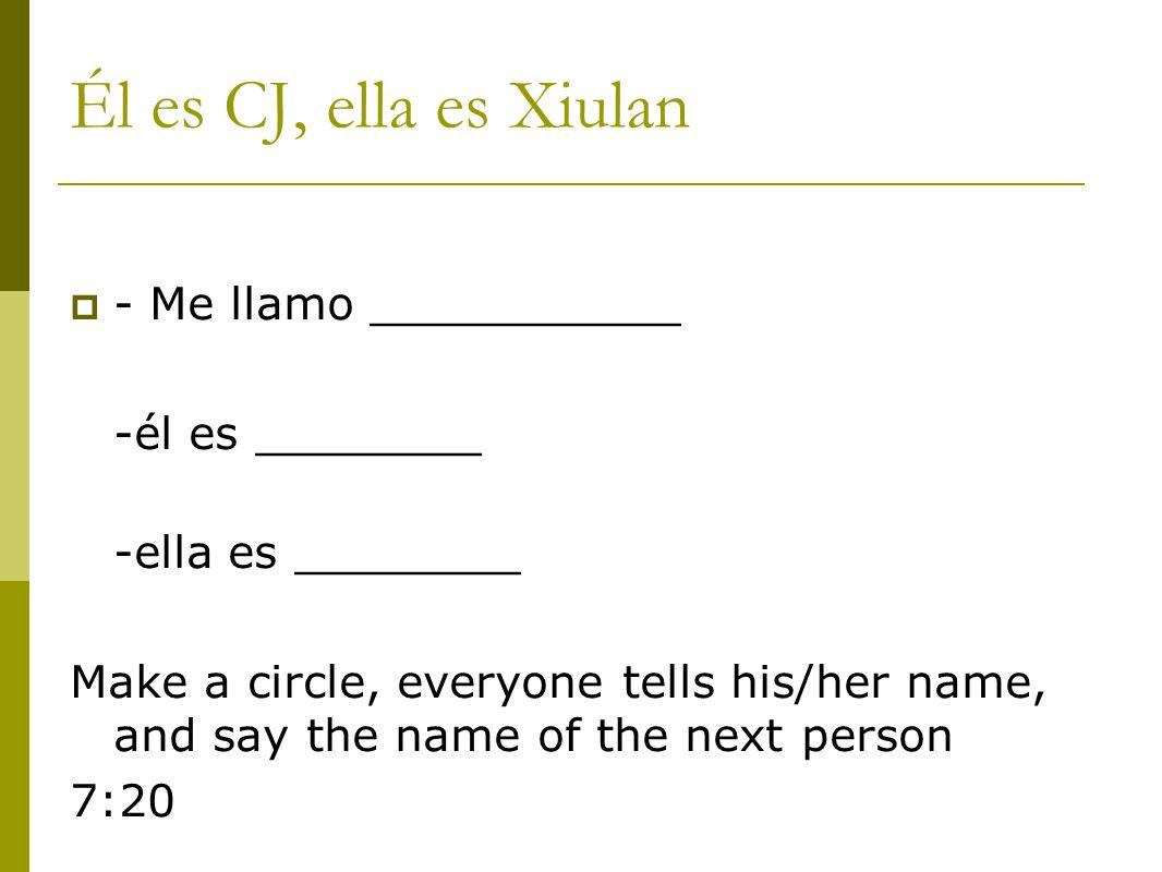 Él es CJ, ella es Xiulan  - Me llamo ___________ -él es ________ -ella es ________ Make a circle, everyone tells his/her name, and say the name of the next person 7:20