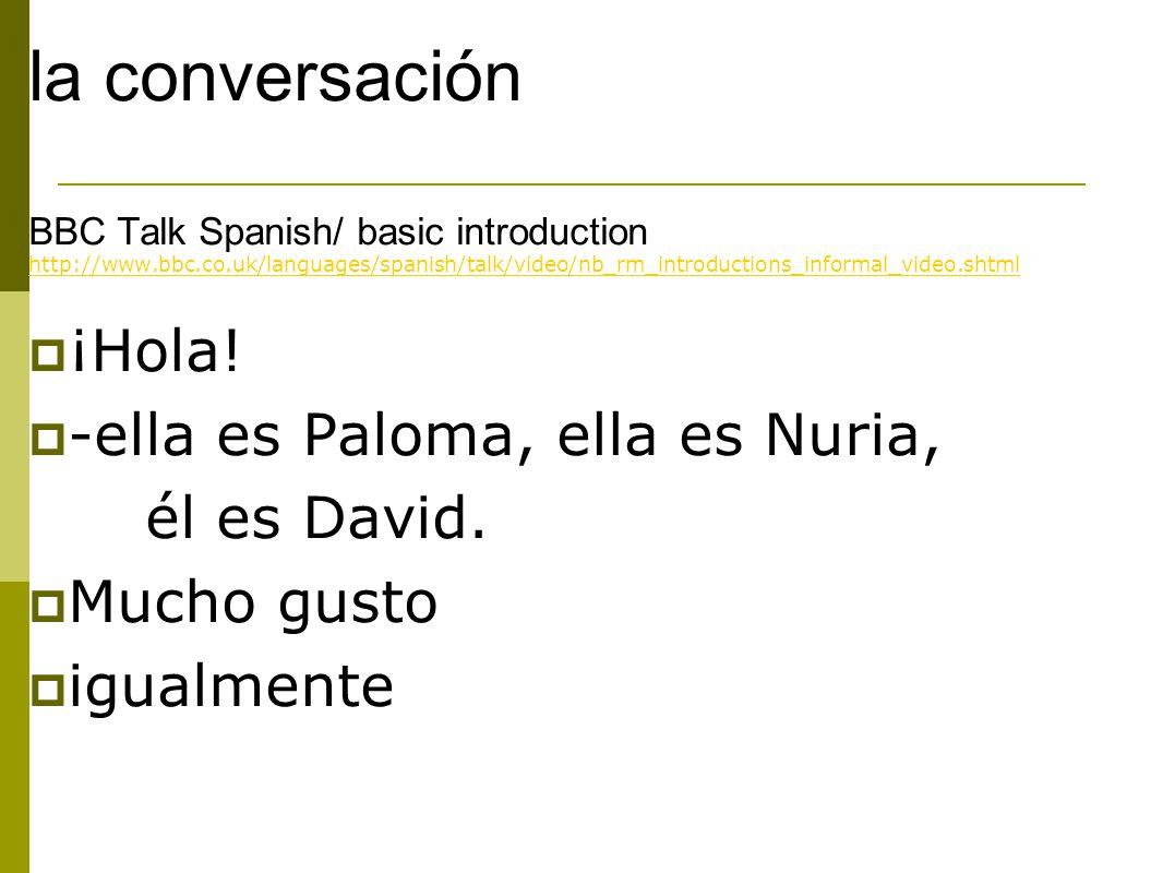 la conversación BBC Talk Spanish/ basic introduction http://www.bbc.co.uk/languages/spanish/talk/video/nb_rm_introductions_informal_video.shtml  ¡Hola.