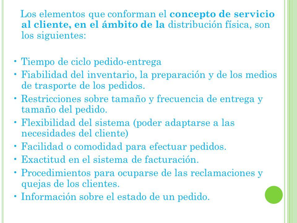 Los elementos que conforman el concepto de servicio al cliente, en el ámbito de la distribución física, son los siguientes: Tiempo de ciclo pedido-entrega Fiabilidad del inventario, la preparación y de los medios de trasporte de los pedidos.