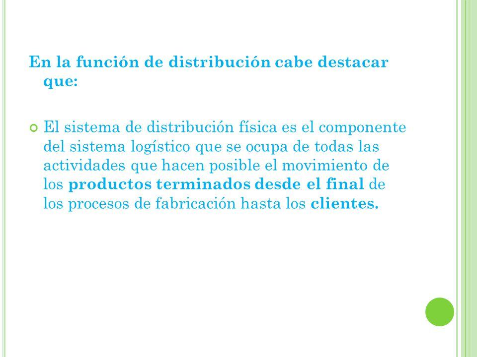 En la función de distribución cabe destacar que: El sistema de distribución física es el componente del sistema logístico que se ocupa de todas las actividades que hacen posible el movimiento de los productos terminados desde el final de los procesos de fabricación hasta los clientes.