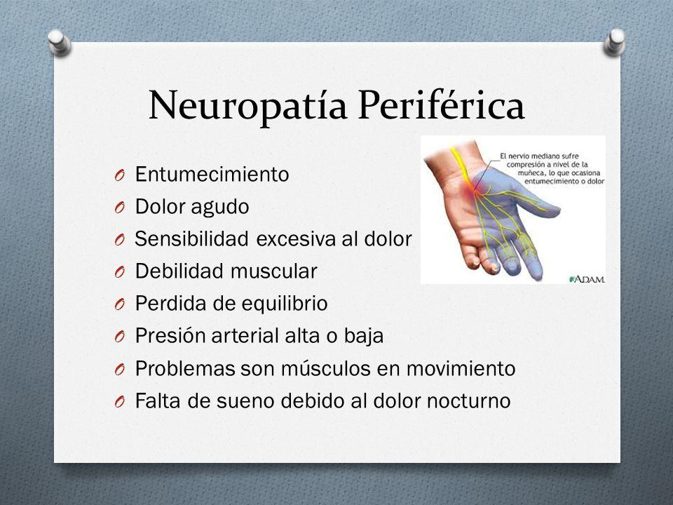 Neuropatía Periférica O Entumecimiento O Dolor agudo O Sensibilidad excesiva al dolor O Debilidad muscular O Perdida de equilibrio O Presión arterial alta o baja O Problemas son músculos en movimiento O Falta de sueno debido al dolor nocturno