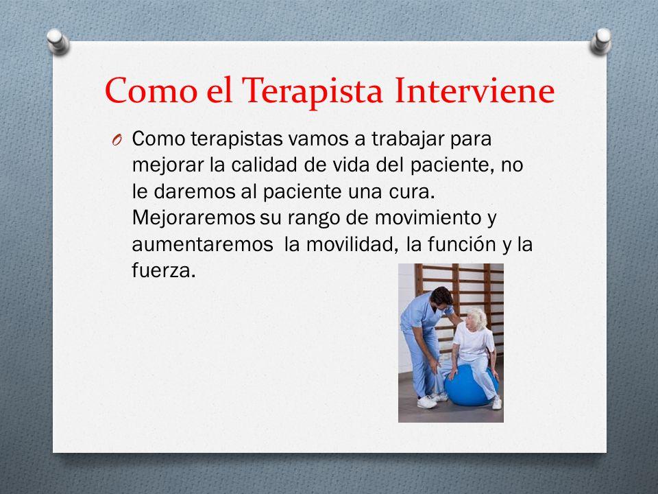 Como el Terapista Interviene O Como terapistas vamos a trabajar para mejorar la calidad de vida del paciente, no le daremos al paciente una cura.