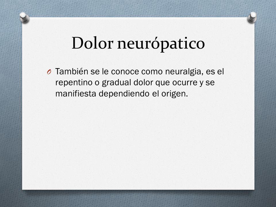 Dolor neurópatico O También se le conoce como neuralgia, es el repentino o gradual dolor que ocurre y se manifiesta dependiendo el origen.