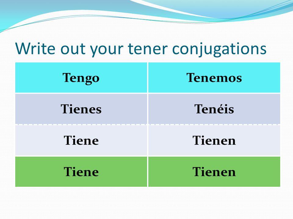 Write out your tener conjugations TengoTenemos TienesTenéis TieneTienen TieneTienen