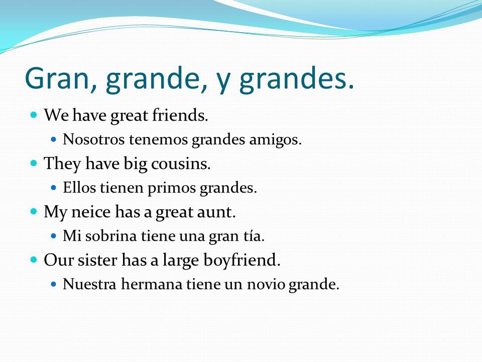 Gran, grande, y grandes. We have great friends. Nosotros tenemos grandes amigos.