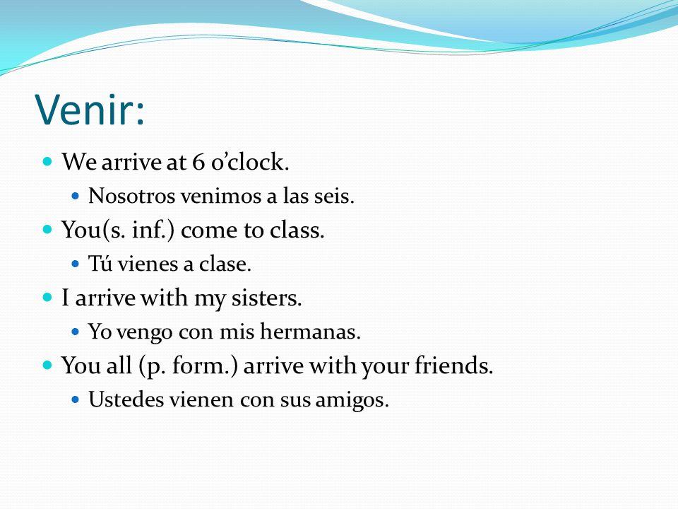 Venir: We arrive at 6 o'clock. Nosotros venimos a las seis.