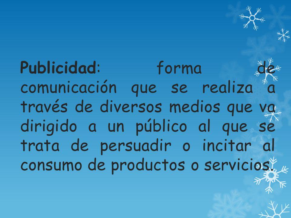 Publicidad: forma de comunicación que se realiza a través de diversos medios que va dirigido a un público al que se trata de persuadir o incitar al consumo de productos o servicios.