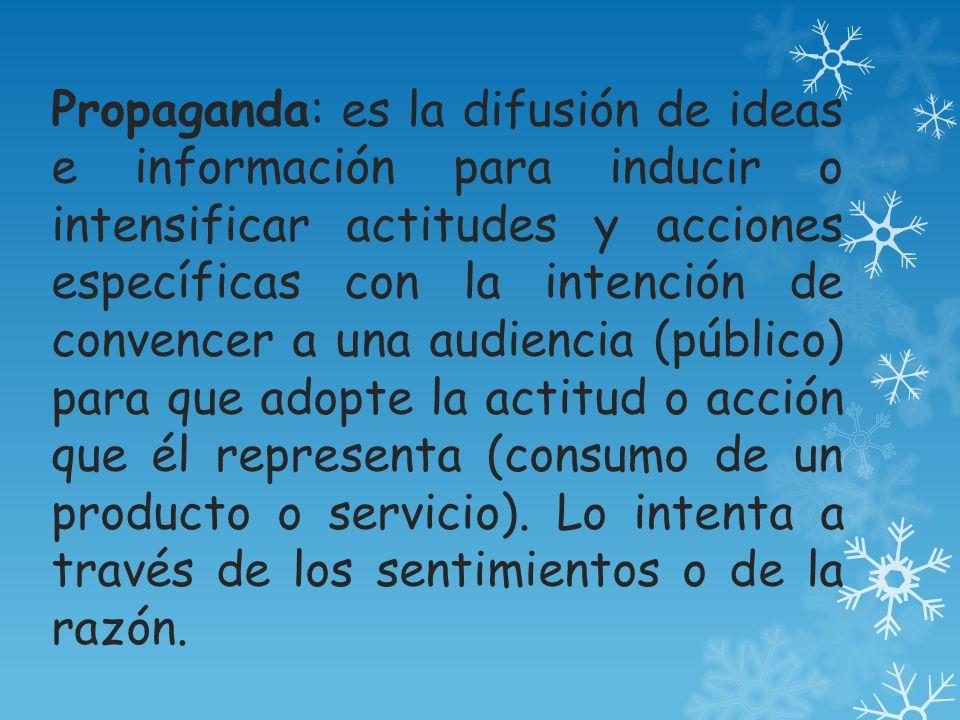 Propaganda: es la difusión de ideas e información para inducir o intensificar actitudes y acciones específicas con la intención de convencer a una audiencia (público) para que adopte la actitud o acción que él representa (consumo de un producto o servicio).