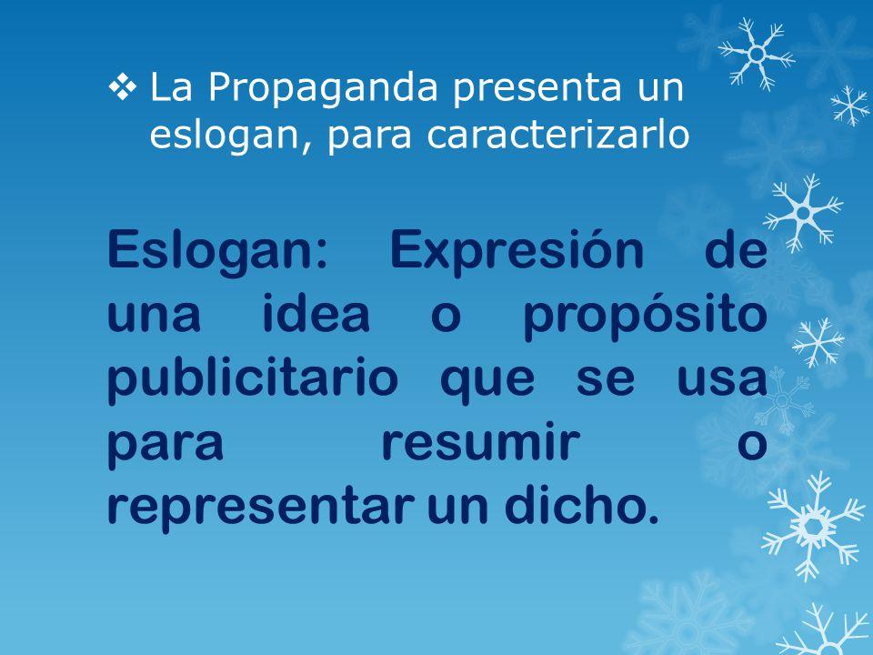  La Propaganda presenta un eslogan, para caracterizarlo Eslogan: Expresión de una idea o propósito publicitario que se usa para resumir o representar un dicho.