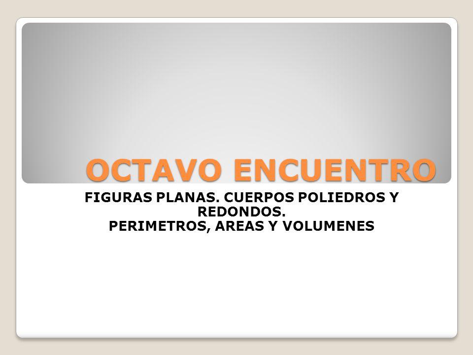 OCTAVO ENCUENTRO FIGURAS PLANAS. CUERPOS POLIEDROS Y REDONDOS. PERIMETROS, AREAS Y VOLUMENES