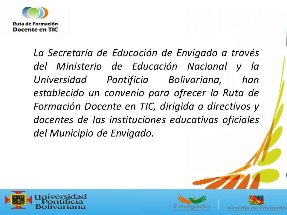 La Secretaría de Educación de Envigado a través del Ministerio de Educación Nacional y la Universidad Pontificia Bolivariana, han establecido un convenio para ofrecer la Ruta de Formación Docente en TIC, dirigida a directivos y docentes de las instituciones educativas oficiales del Municipio de Envigado.