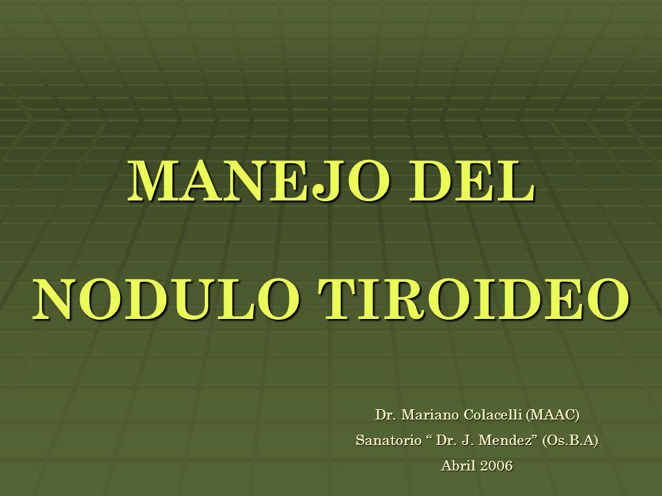 "MANEJO DEL NODULO TIROIDEO Dr. Mariano Colacelli (MAAC) Sanatorio "" Dr. J. Mendez"" (Os.B.A) Abril 2006"