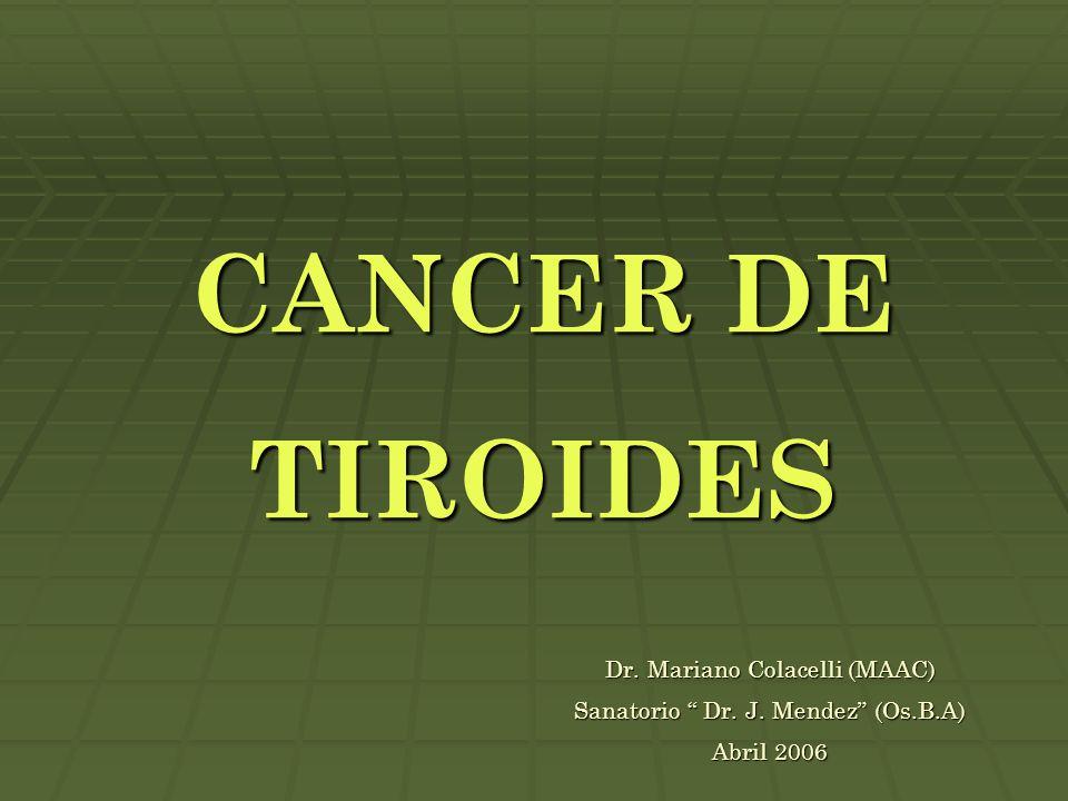 """CANCER DE TIROIDES Dr. Mariano Colacelli (MAAC) Sanatorio """" Dr. J. Mendez"""" (Os.B.A) Abril 2006"""