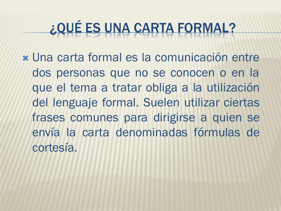  Una carta formal es la comunicación entre dos personas que no se conocen o en la que el tema a tratar obliga a la utilización del lenguaje formal.