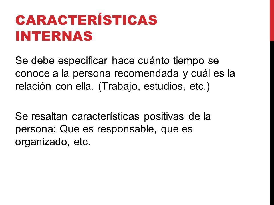 CARACTERÍSTICAS INTERNAS Se debe especificar hace cuánto tiempo se conoce a la persona recomendada y cuál es la relación con ella.