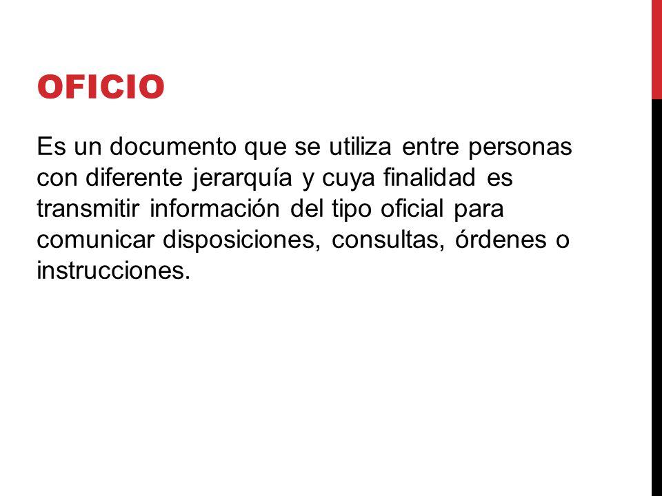 OFICIO Es un documento que se utiliza entre personas con diferente jerarquía y cuya finalidad es transmitir información del tipo oficial para comunicar disposiciones, consultas, órdenes o instrucciones.