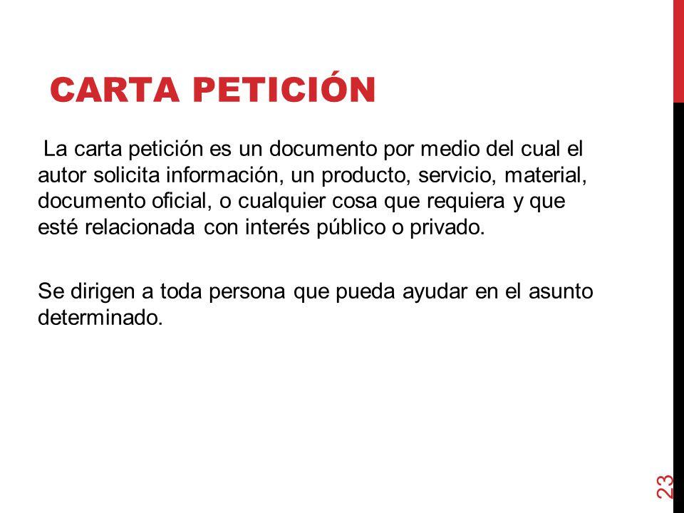 CARTA PETICIÓN La carta petición es un documento por medio del cual el autor solicita información, un producto, servicio, material, documento oficial, o cualquier cosa que requiera y que esté relacionada con interés público o privado.