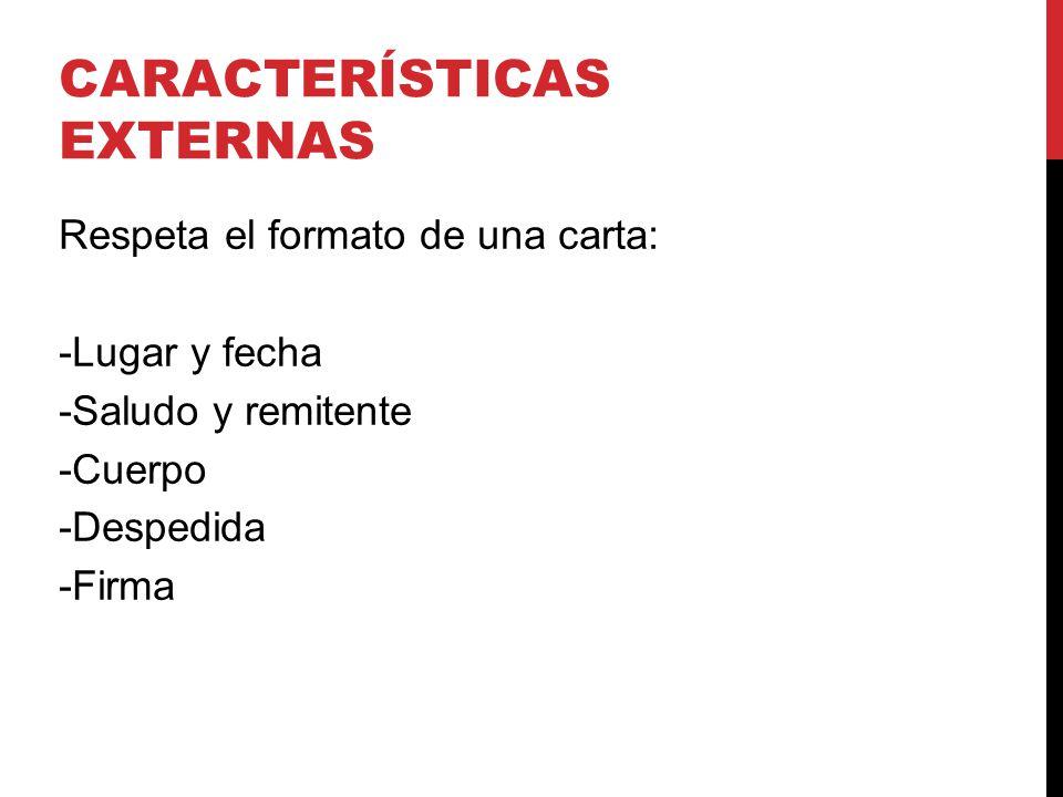 CARACTERÍSTICAS EXTERNAS Respeta el formato de una carta: -Lugar y fecha -Saludo y remitente -Cuerpo -Despedida -Firma