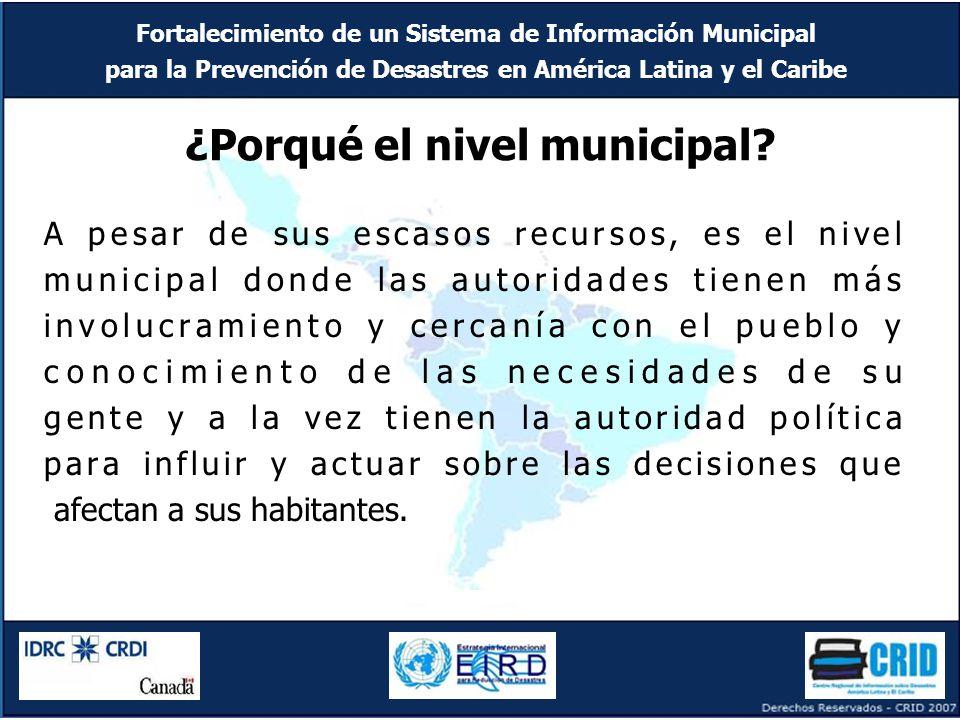 Fortalecimiento de un Sistema de Información Municipal para la Prevención de Desastres en América Latina y el Caribe ¿Porqué el nivel municipal.
